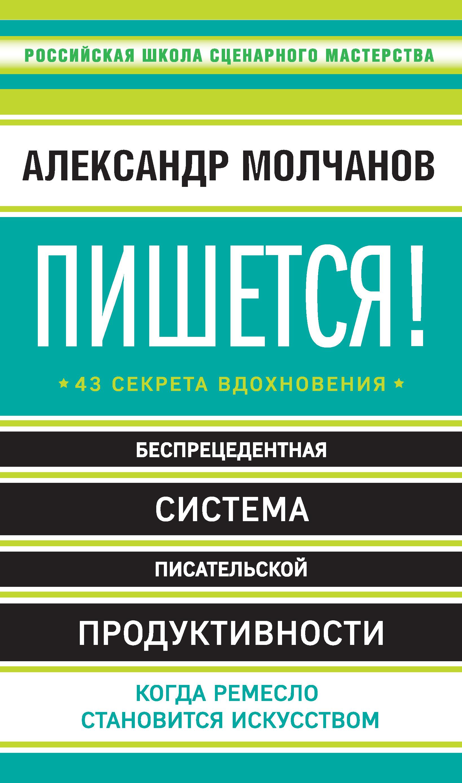 Александр Молчанов «Пишется! 43 секрета вдохновения»