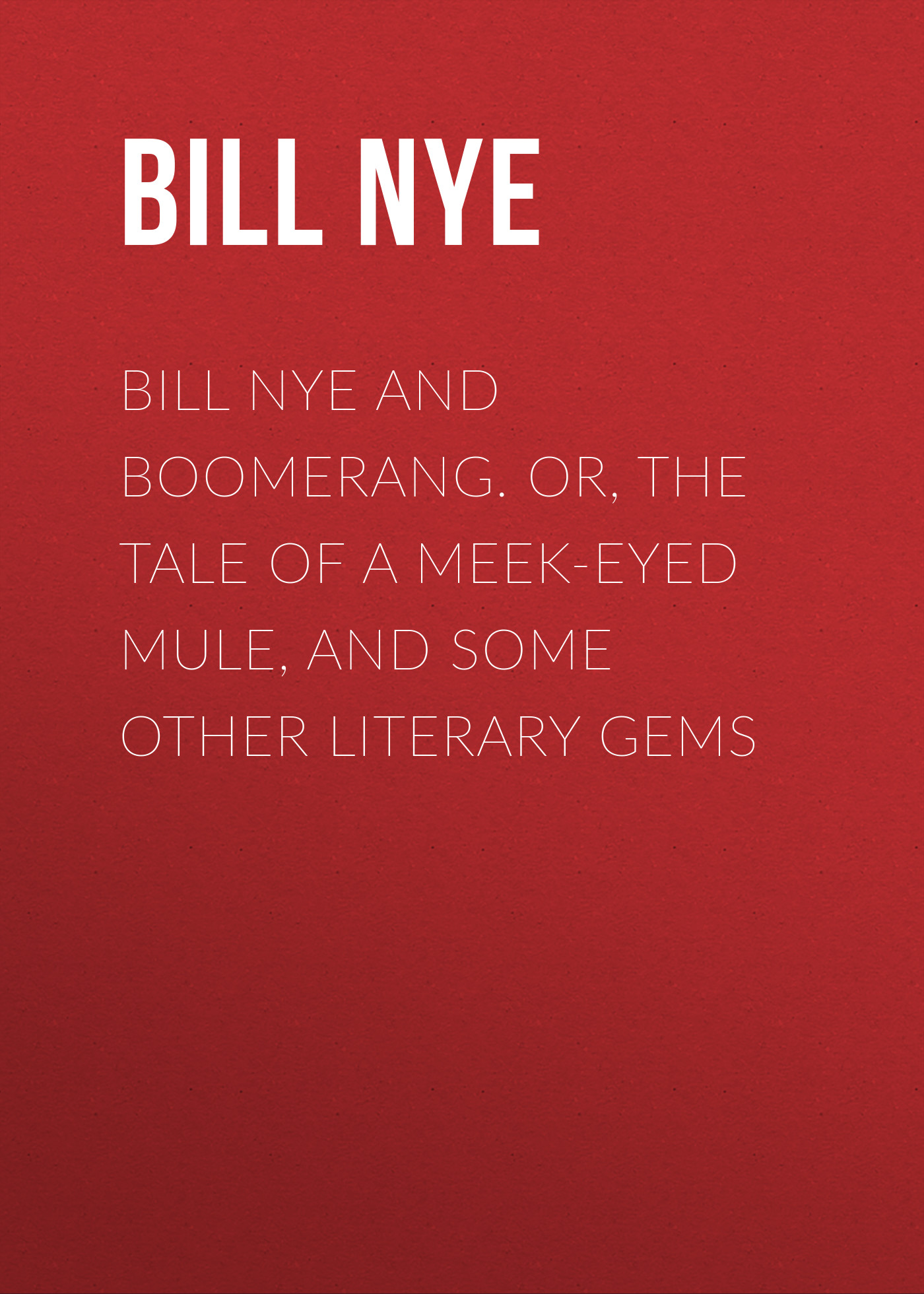 Bill Nye and Boomerang. Or, The Tale of a Meek-Eyed Mule, and Some Other Literary Gems