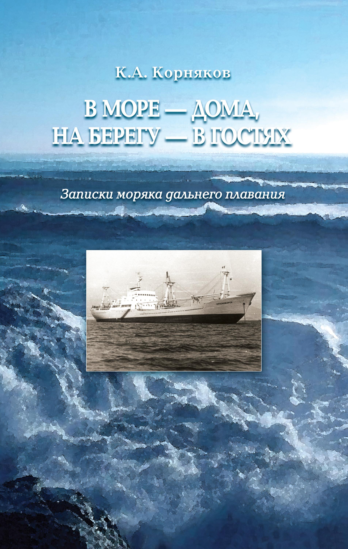 Клавдий Корняков «В море – дома, на берегу – в гостях. Записки моряка дальнего плавания»