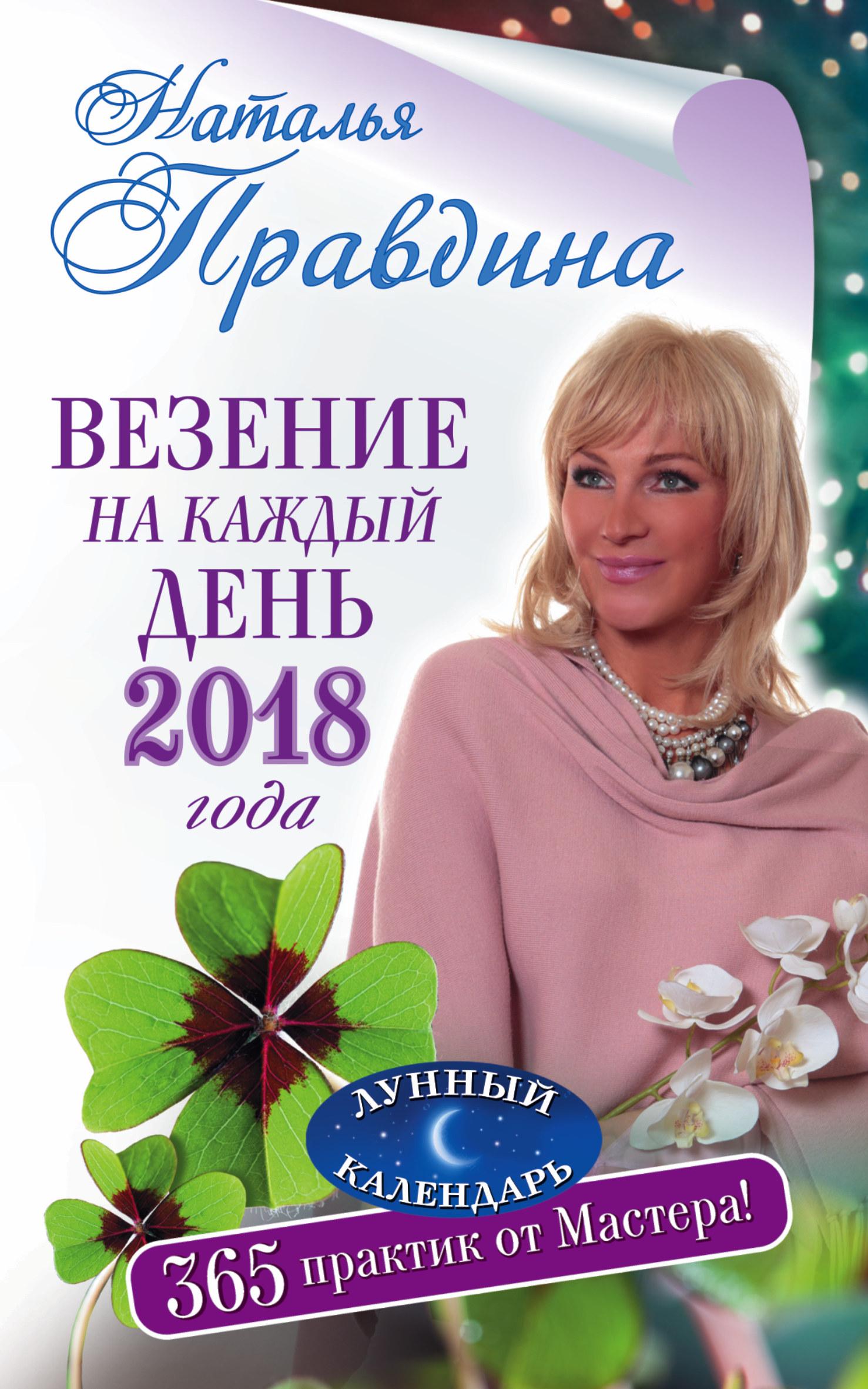 Наталья Правдина «Везение на каждый день 2018 года. 365 практик от Мастера. Лунный календарь»