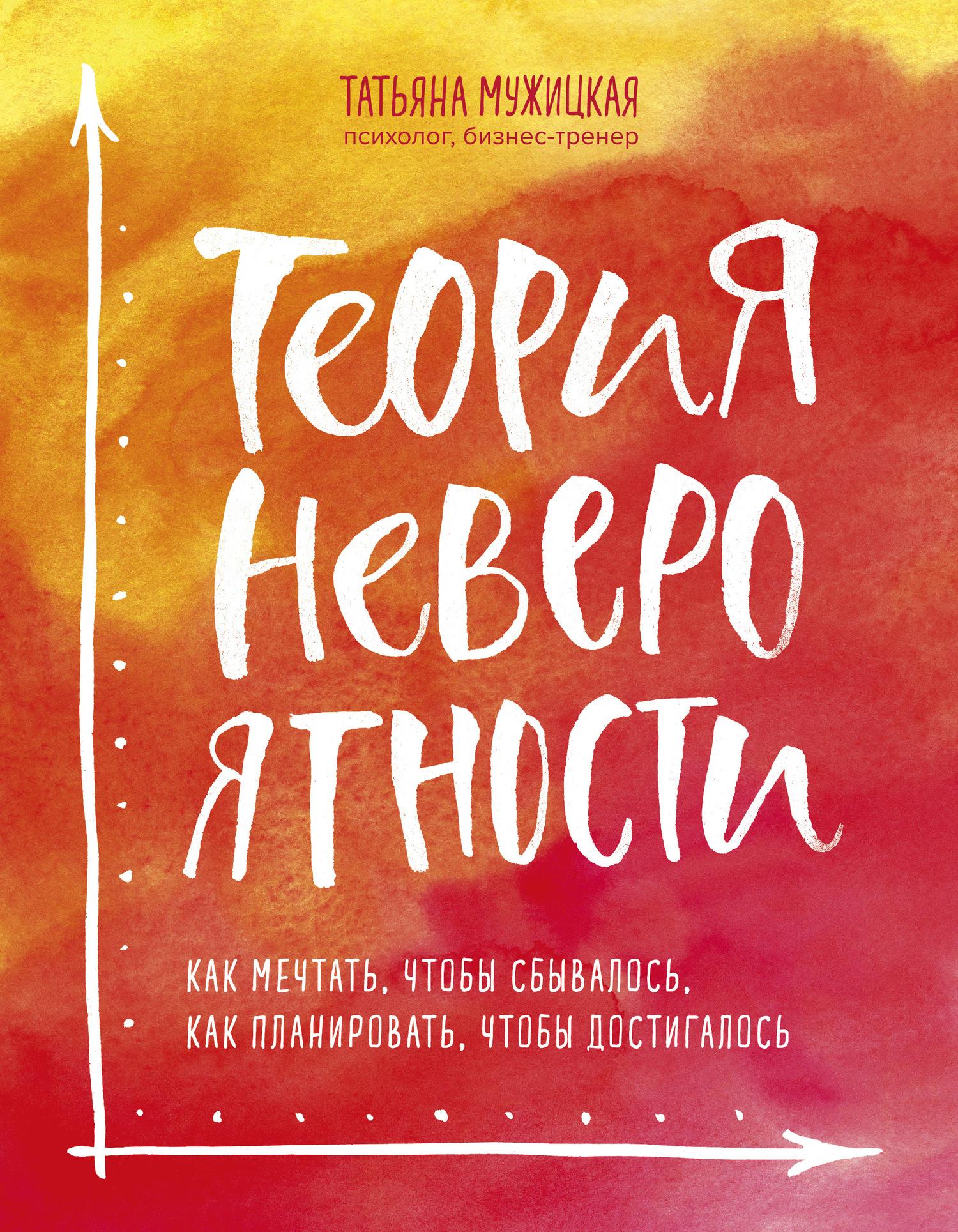 Татьяна Мужицкая «Теория невероятности. Как мечтать, чтобы сбывалось, как планировать, чтобы достигалось»