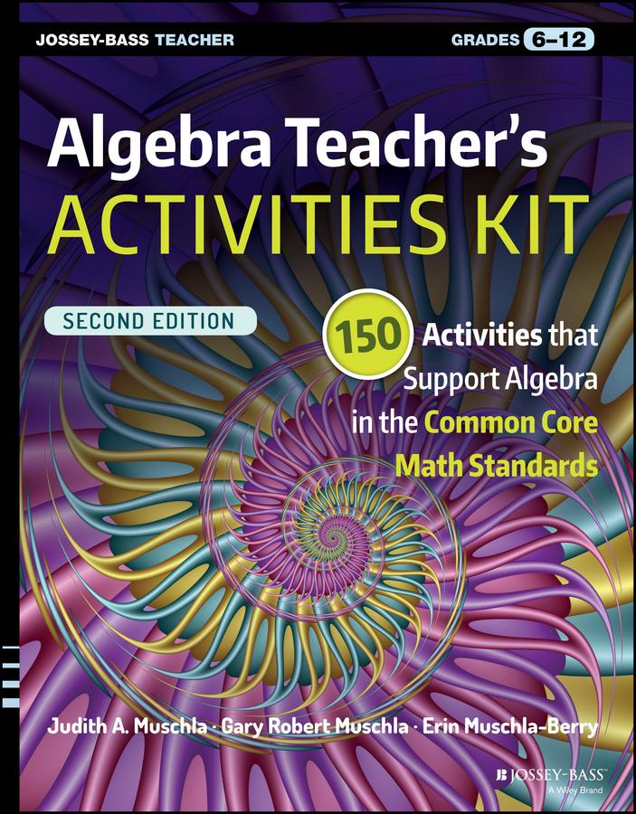 Algebra Teacher's Activities Kit. 150 Activities that Support Algebra in the Common Core Math Standards, Grades 6-12