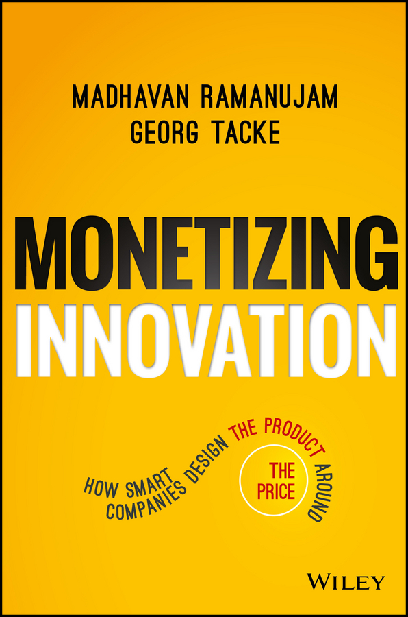 Monetizing Innovation. How Smart Companies Design the Product Around the Price