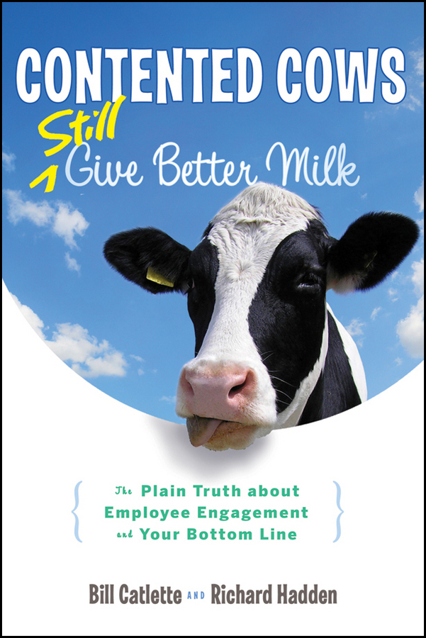 Contented Cows Still Give Better Milk, Revised and Expanded. The Plain Truth about Employee Engagement and Your Bottom Line
