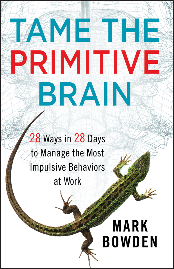 Tame the Primitive Brain. 28 Ways in 28 Days to Manage the Most Impulsive Behaviors at Work
