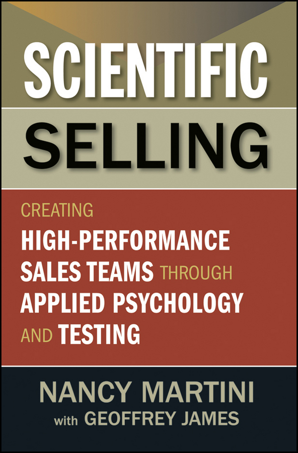 Scientific Selling. Creating High Performance Sales Teams through Applied Psychology and Testing