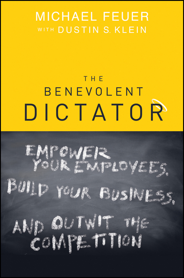 The Benevolent Dictator. Empower Your Employees, Build Your Business, and Outwit the Competition