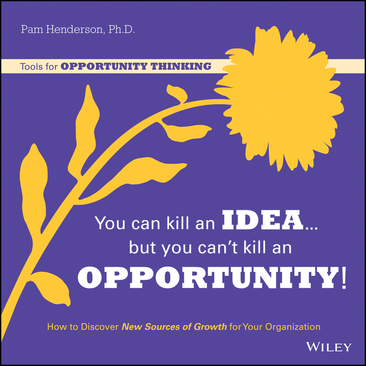You Can Kill An Idea, But You Can't Kill An Opportunity. How to Discover New Sources of Growth for Your Organization