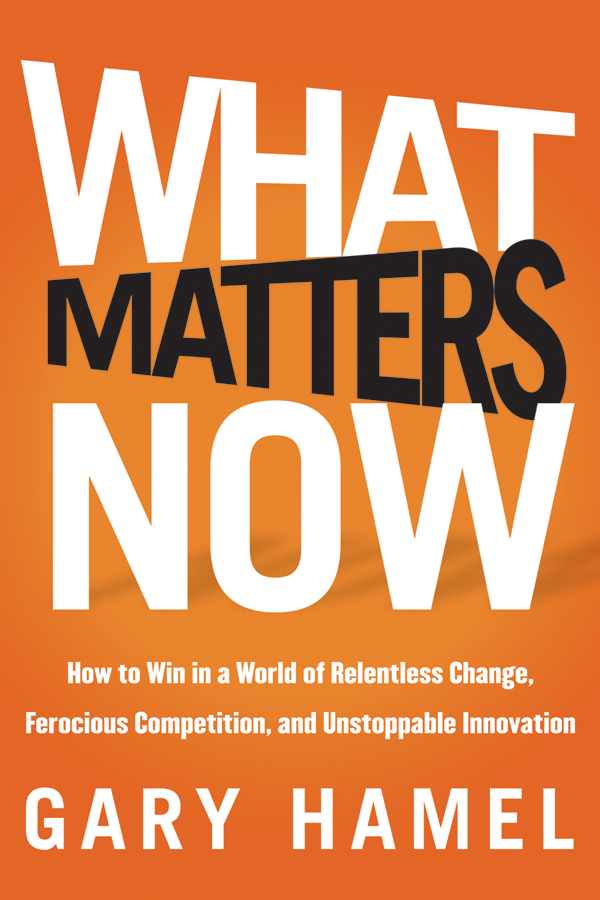 What Matters Now. How to Win in a World of Relentless Change, Ferocious Competition, and Unstoppable Innovation