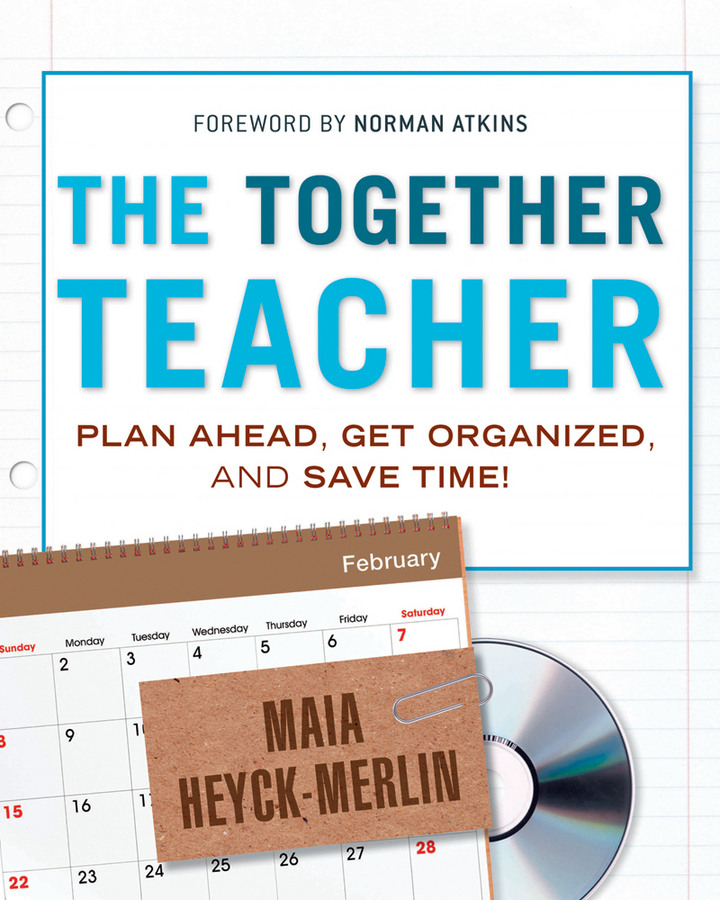 The Together Teacher. Plan Ahead, Get Organized, and Save Time!