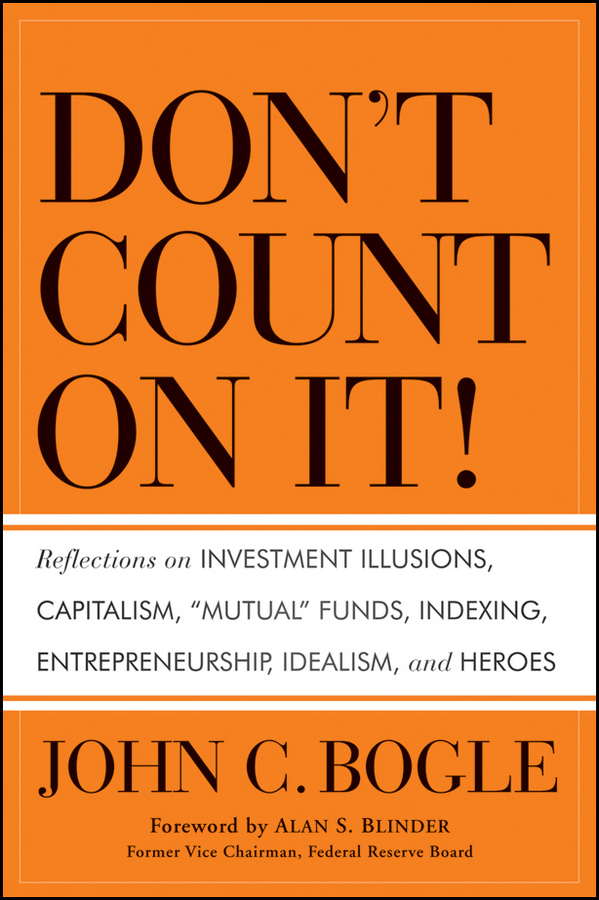 "Don't Count on It!. Reflections on Investment Illusions, Capitalism,""Mutual""Funds, Indexing, Entrepreneurship, Idealism, and Heroes"