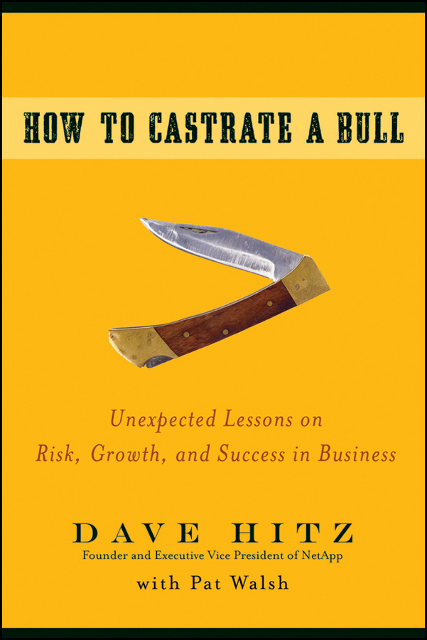 How to Castrate a Bull. Unexpected Lessons on Risk, Growth, and Success in Business