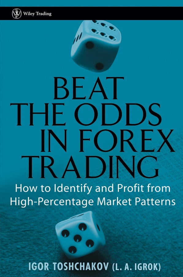 Beat the Odds in Forex Trading. How to Identify and Profit from High Percentage Market Patterns