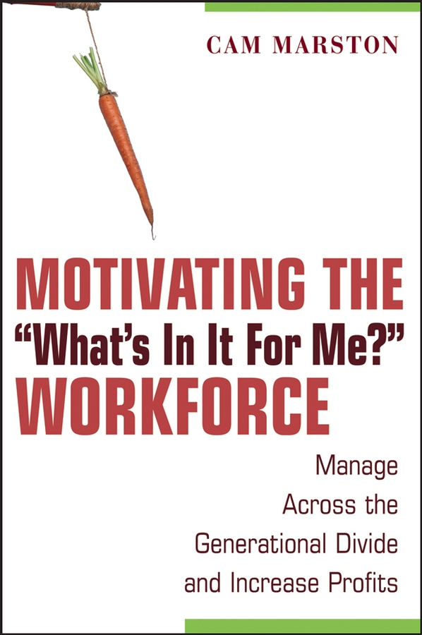 """Motivating the""""What's In It For Me?""""Workforce. Manage Across the Generational Divide and Increase Profits"""
