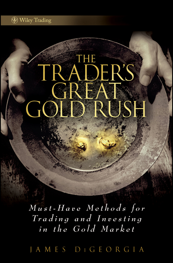 The Trader's Great Gold Rush. Must-Have Methods for Trading and Investing in the Gold Market