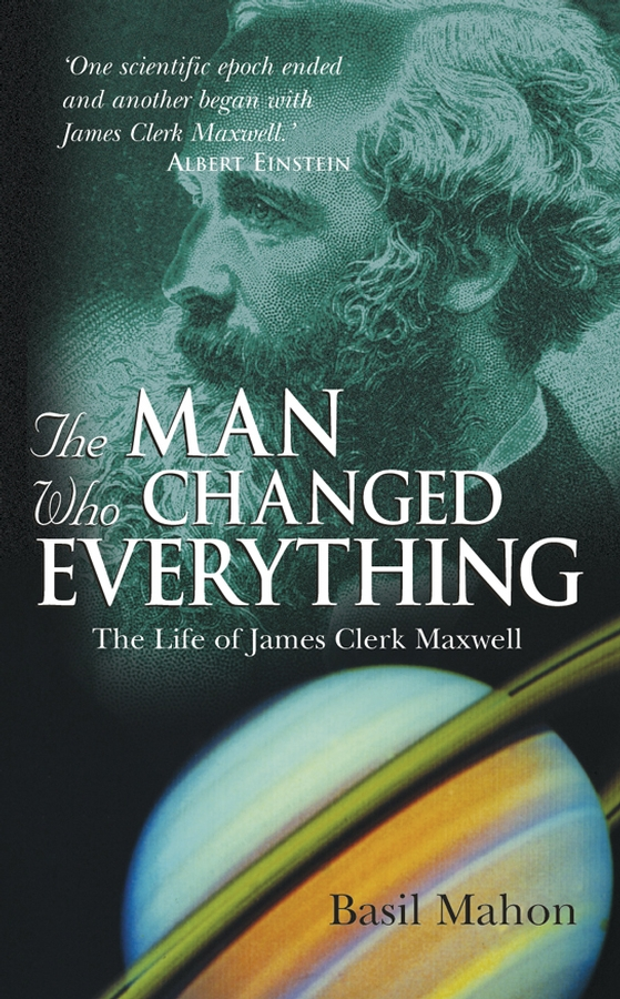 The Man Who Changed Everything. The Life of James Clerk Maxwell