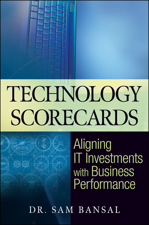 Technology Scorecards. Aligning IT Investments with Business Performance