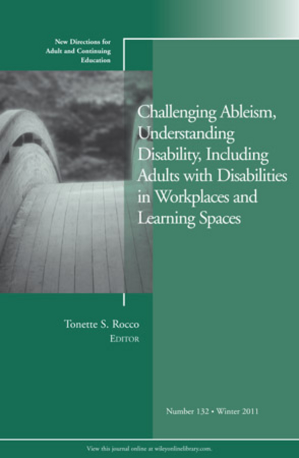 Challenging Ableism, Understanding Disability, Including Adults with Disabilities in Workplaces and Learning Spaces. New Directions for Adult and Continuing Education, Number 132