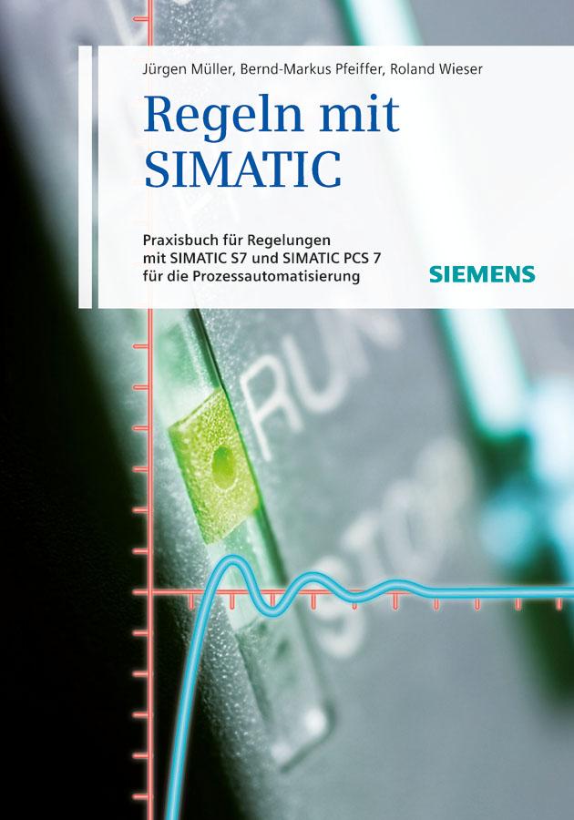 Regeln mit SIMATIC. Praxisbuch für Regelungen mit SIMATIC und SIMATIC S7 PCS7 für die Prozessautomatisierung