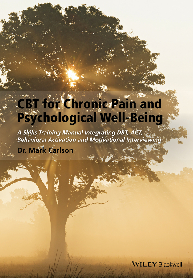 CBT for Chronic Pain and Psychological Well-Being. A Skills Training Manual Integrating DBT, ACT, Behavioral Activation and Motivational Interviewing