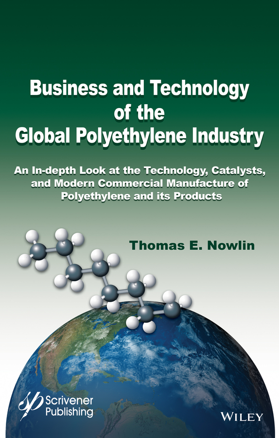 Business and Technology of the Global Polyethylene Industry. An In-depth Look at the History, Technology, Catalysts, and Modern Commercial Manufacture of Polyethylene and Its Products