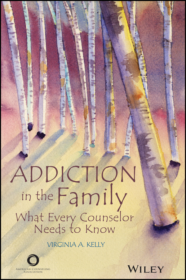 Addiction in the Family. What Every Counselor Needs to Know