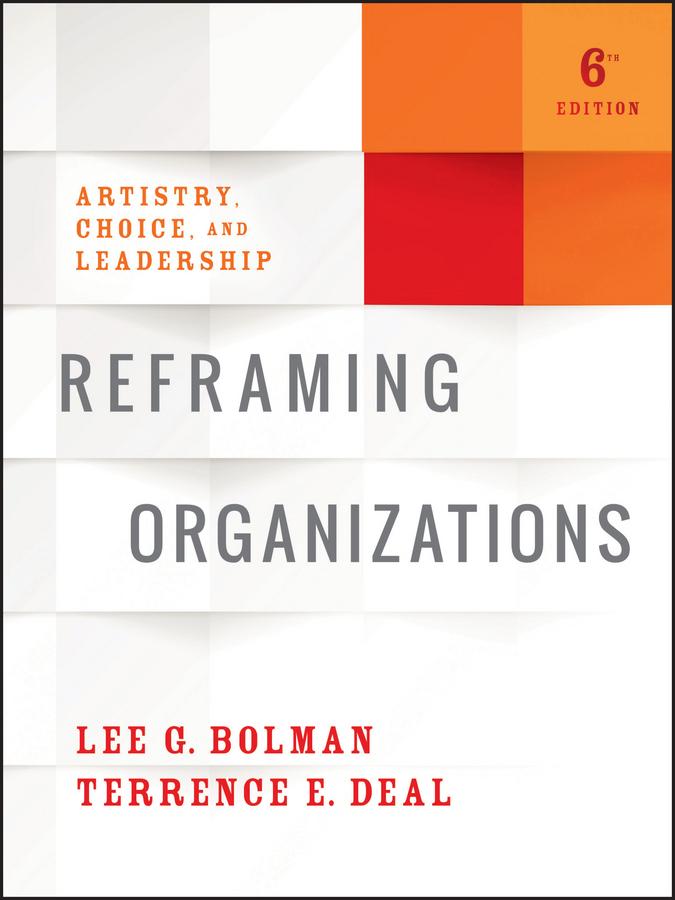 Reframing Organizations. Artistry, Choice, and Leadership