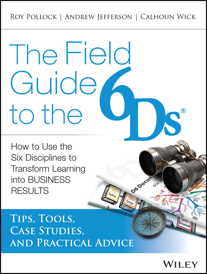 The Field Guide to the 6Ds. How to Use the Six Disciplines to Transform Learning into Business Results