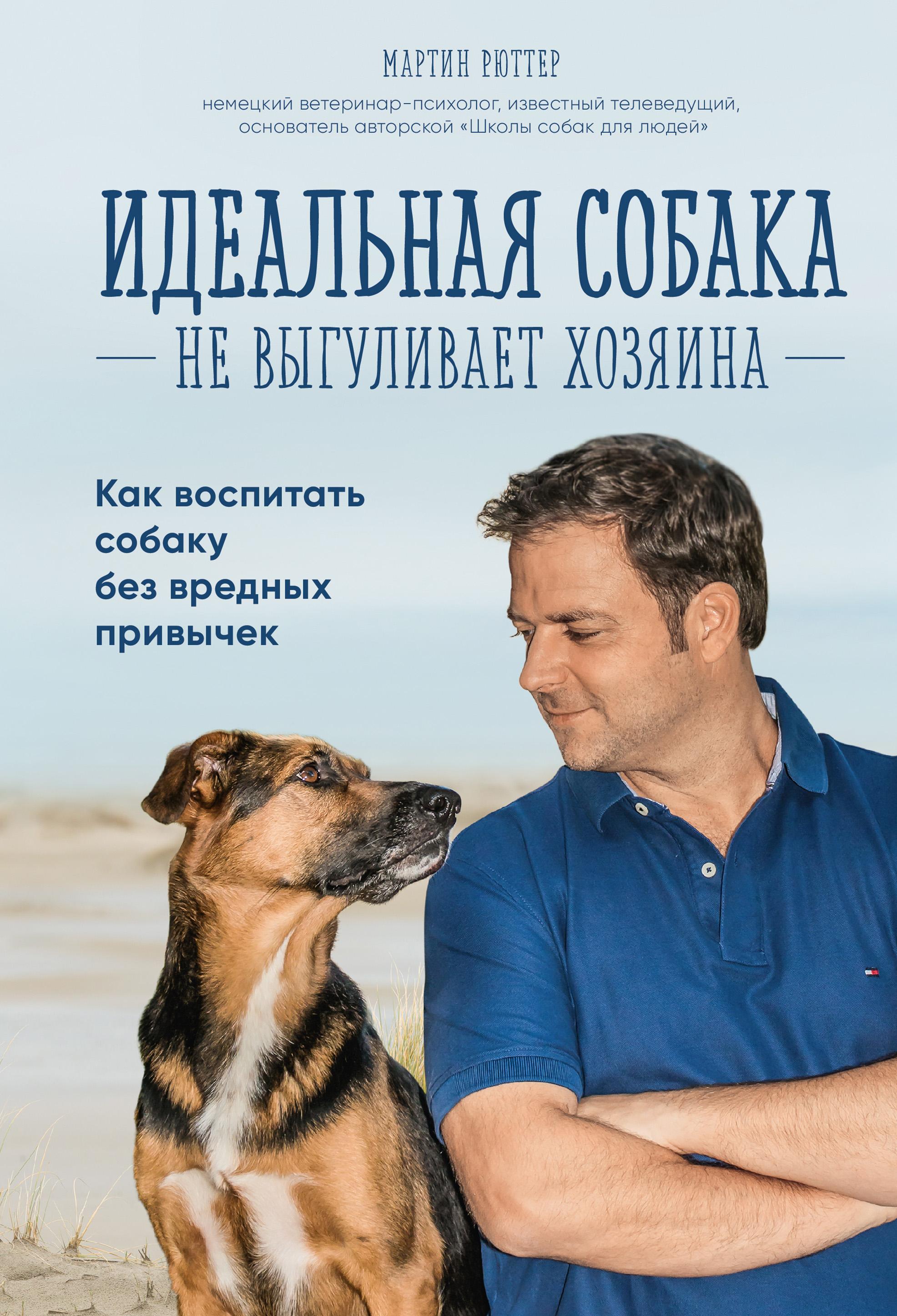 Мартин Рюттер «Идеальная собака не выгуливает хозяина. Как воспитать собаку без вредных привычек»