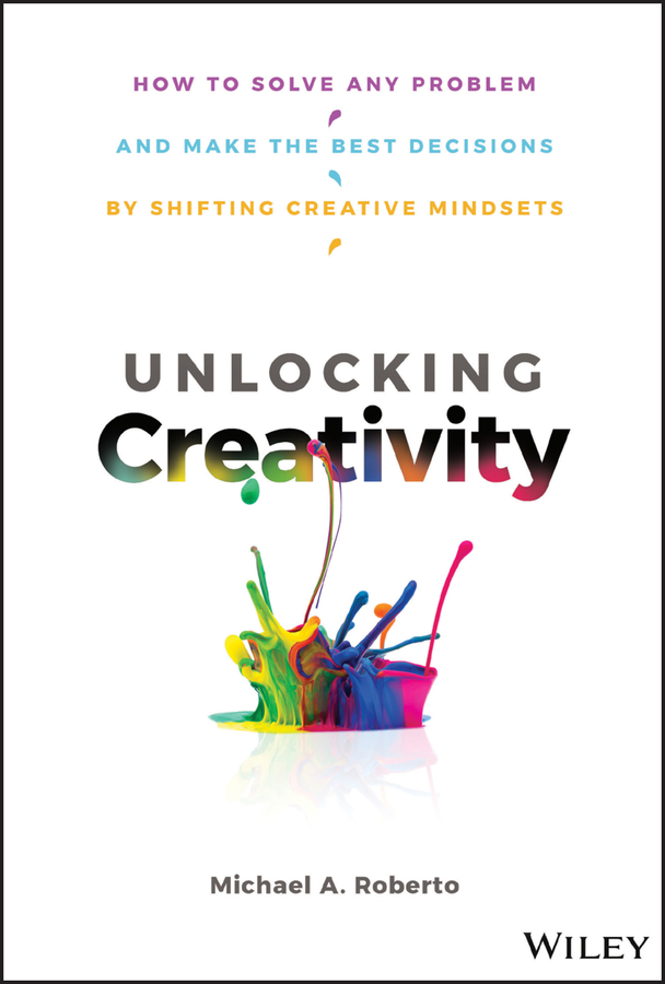 Unlocking Creativity. How to Solve Any Problem and Make the Best Decisions by Shifting Creative Mindsets