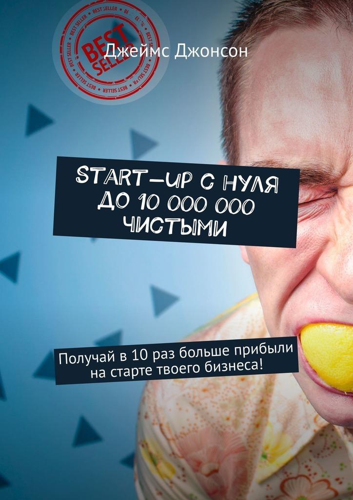 Start-upснуля до10000000чистыми. Получай в10раз больше прибыли настарте твоего бизнеса!