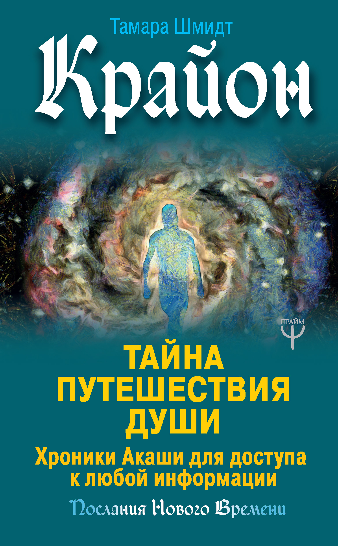Тамара Шмидт «Крайон. Тайна Путешествия Души. Хроники Акаши для доступа к любой информации»