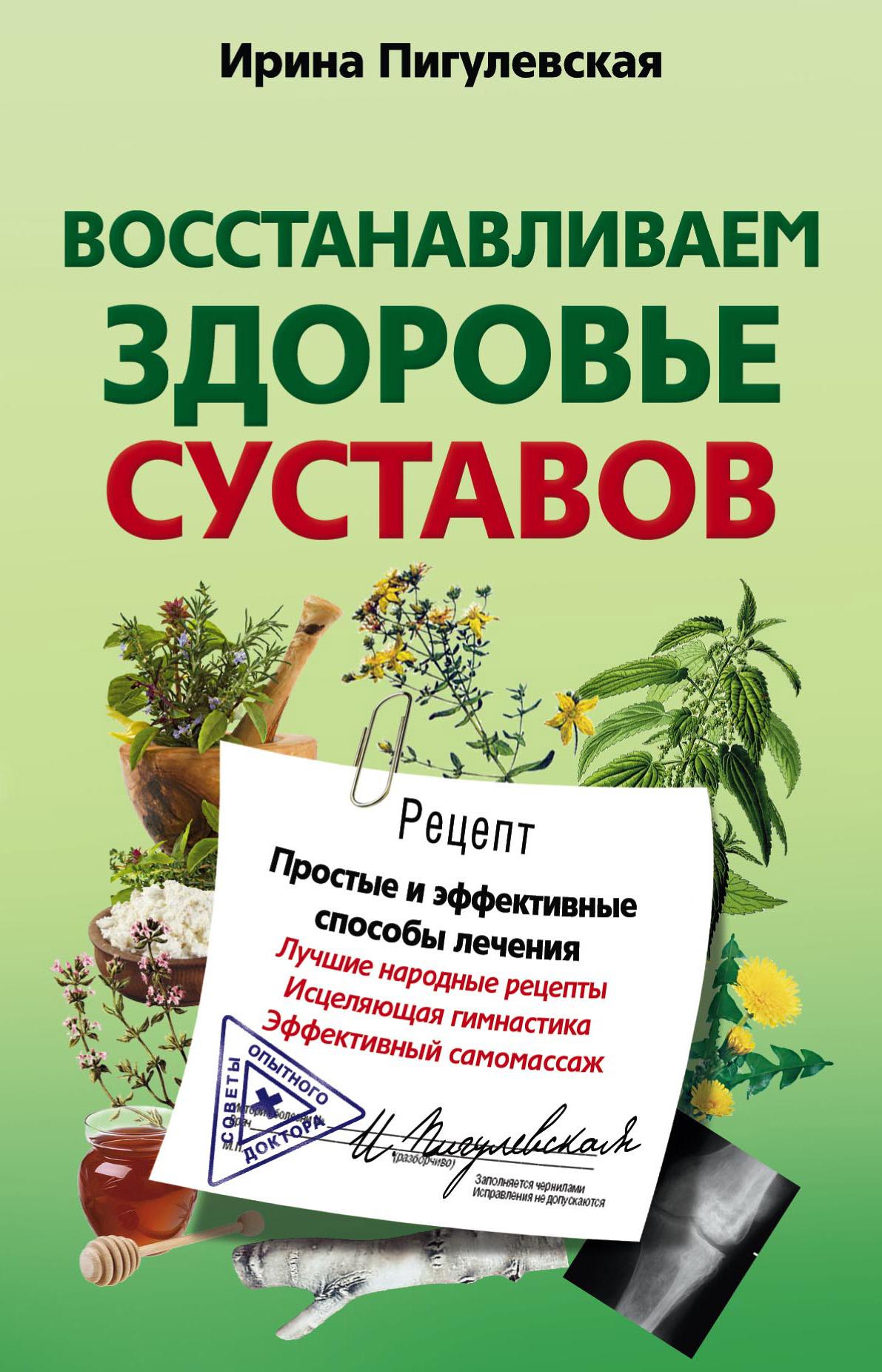 Ирина Пигулевская «Восстанавливаем здоровье суставов. Простые и эффективные способы лечения»