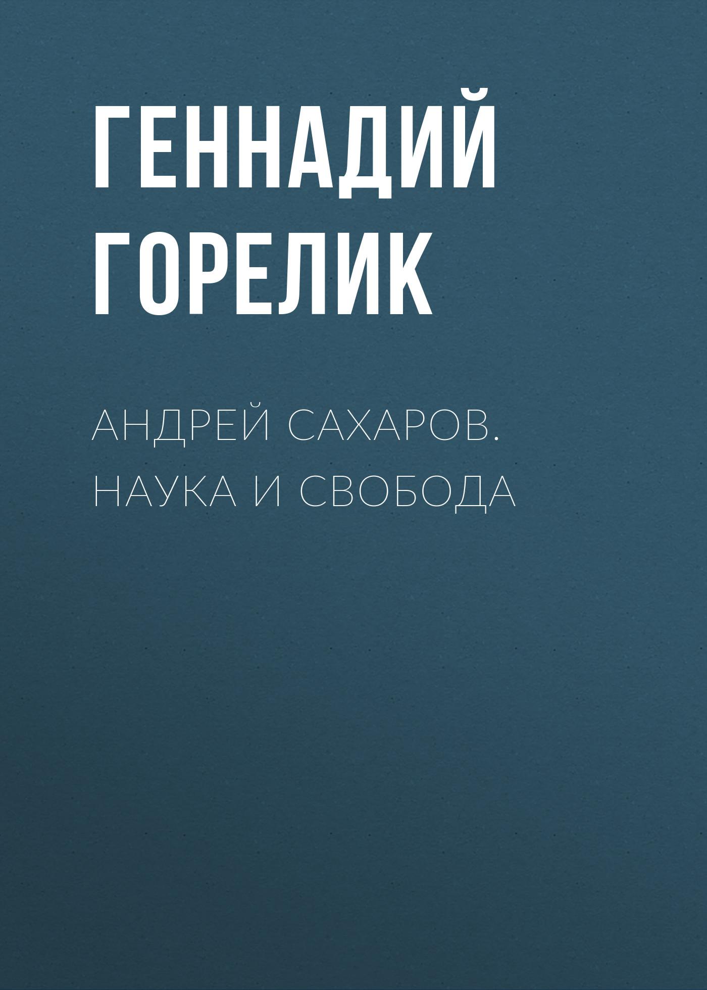 Геннадий Горелик «Андрей Сахаров. Наука и Свобода»