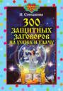 Электронная книга «300 защитных заговоров на успех и удачу» – Наталья Степанова