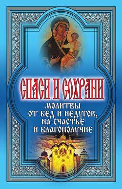 Электронная книга «Спаси и сохрани. Молитвы от бед и недугов, на счастье и благополучие»