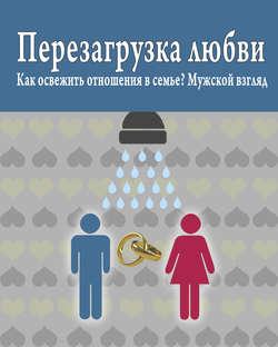 Электронная книга «Перезагрузка любви: Как освежить отношения в семье? Мужской взгляд»