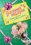 Электронная книга «Весенний подарок. Лучшие романы о любви для девочек» – Ирина Щеглова