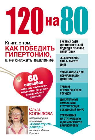 Купить 120 на 80. Книга о том, как победить гипертонию, а не снижать давление – Ольга Копылова 978-5-699-69706-9