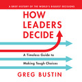 How Leaders Decide - A Timeless Guide to Making Tough Choices (Unabridged)