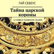 Тайна царской короны. 12новых скифских сказок