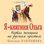 Я – княгиня Ольга. Первая женщина на русском престоле