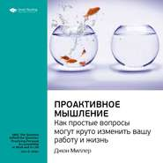 Ключевые идеи книги: Проактивное мышление. Как простые вопросы могут круто изменить вашу работу и жизнь. Джон Миллер