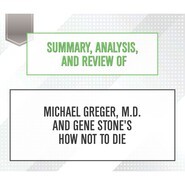 Summary, Analysis, and Review of Michael Greger, M.D. and Gene Stone\'s How Not to Die (Unabridged)