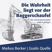 Die Wahrheit liegt vor der Baggerschaufel - Wie Infrastrukturprojekte wirklich gelingen (Ungekürzt)