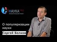 Сергей Белков о популяризации науки