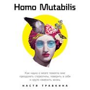 Homo Mutabilis. Как наука о мозге помогла мне преодолеть стереотипы, поверить в себя и круто изменить жизнь