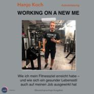 Working on a new me - Wie ich mein Fitnessziel erreicht habe - und wie sich ein gesunder Lebensstil auch auf meinen Job ausgewirkt hat (unabridged)