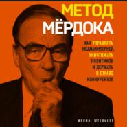 Метод Мёрдока. Как управлять медиаимперией, уничтожать политиков и держать в страхе конкурентов