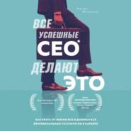 Все успешные CEO делают это. Как брать от жизни все и добиваться феноменальных результатов в карьере